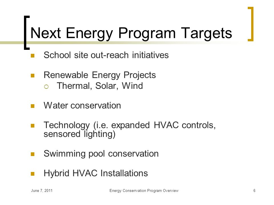 June 7, 2011Energy Conserrvation Program Overview6 Next Energy Program Targets School site out-reach initiatives Renewable Energy Projects  Thermal, Solar, Wind Water conservation Technology (i.e.