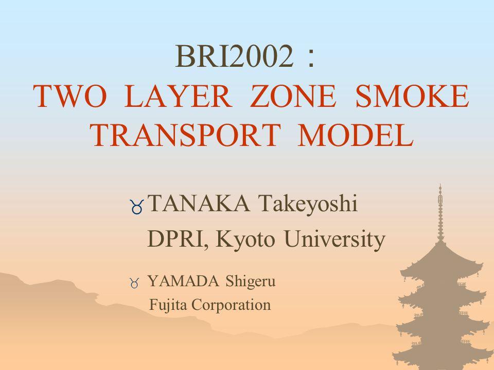 BRI2002 : TWO LAYER ZONE SMOKE TRANSPORT MODEL _ TANAKA Takeyoshi DPRI, Kyoto University _ YAMADA Shigeru Fujita Corporation