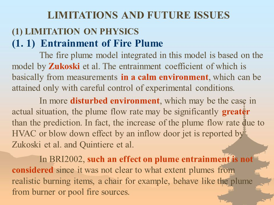 LIMITATIONS AND FUTURE ISSUES (1) LIMITATION ON PHYSICS (1. 1) Entrainment of Fire Plume The fire plume model integrated in this model is based on the