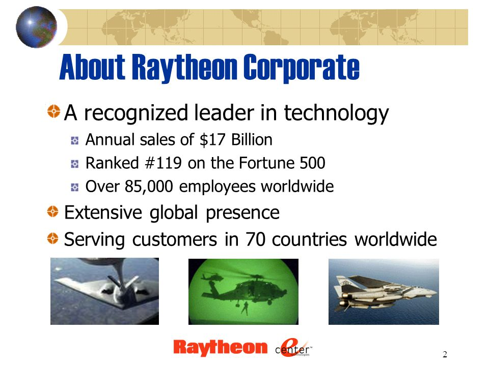 2 About Raytheon Corporate A recognized leader in technology Annual sales of $17 Billion Ranked #119 on the Fortune 500 Over 85,000 employees worldwide Extensive global presence Serving customers in 70 countries worldwide