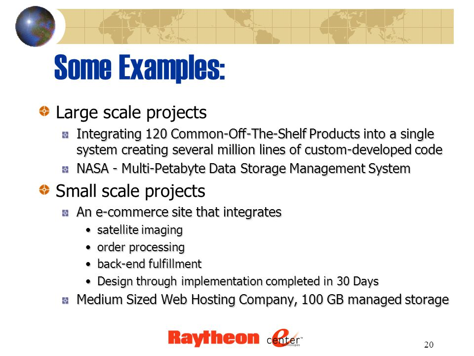 20 Some Examples: Large scale projects Integrating 120 Common-Off-The-Shelf Products into a single system creating several million lines of custom-developed code NASA - Multi-Petabyte Data Storage Management System Small scale projects An e-commerce site that integrates satellite imagingsatellite imaging order processingorder processing back-end fulfillmentback-end fulfillment Design through implementation completed in 30 DaysDesign through implementation completed in 30 Days Medium Sized Web Hosting Company, 100 GB managed storage