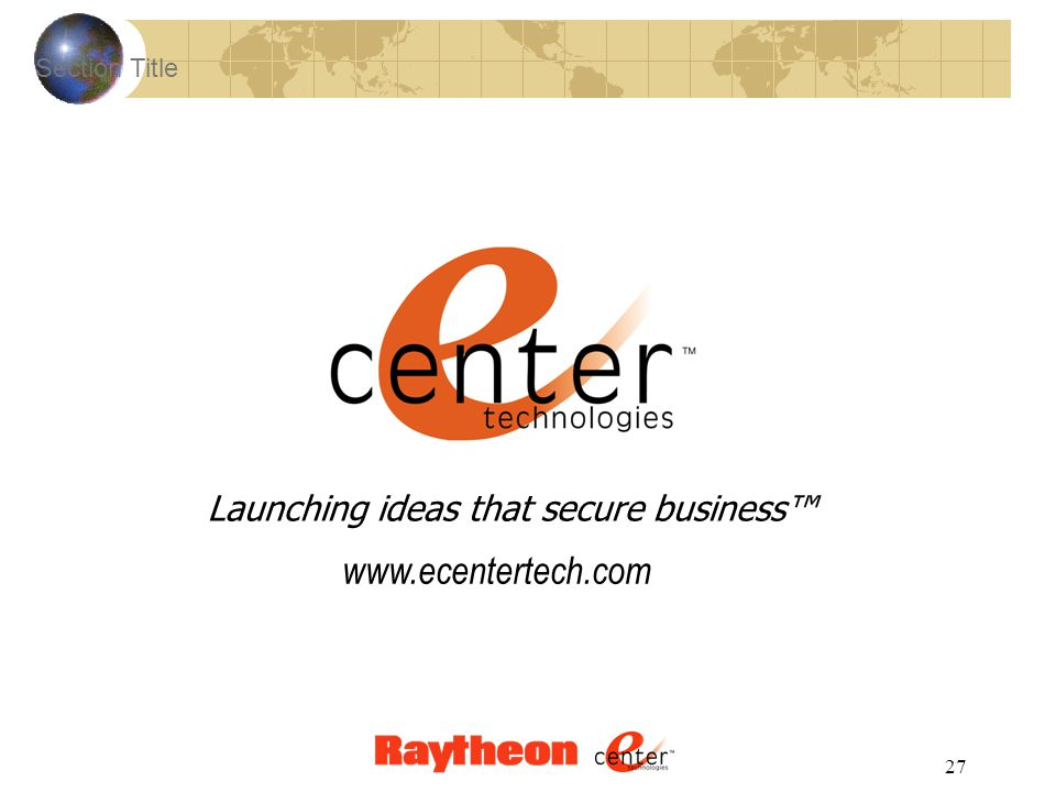 27 Section Title Launching ideas that secure business™ www.ecentertech.com