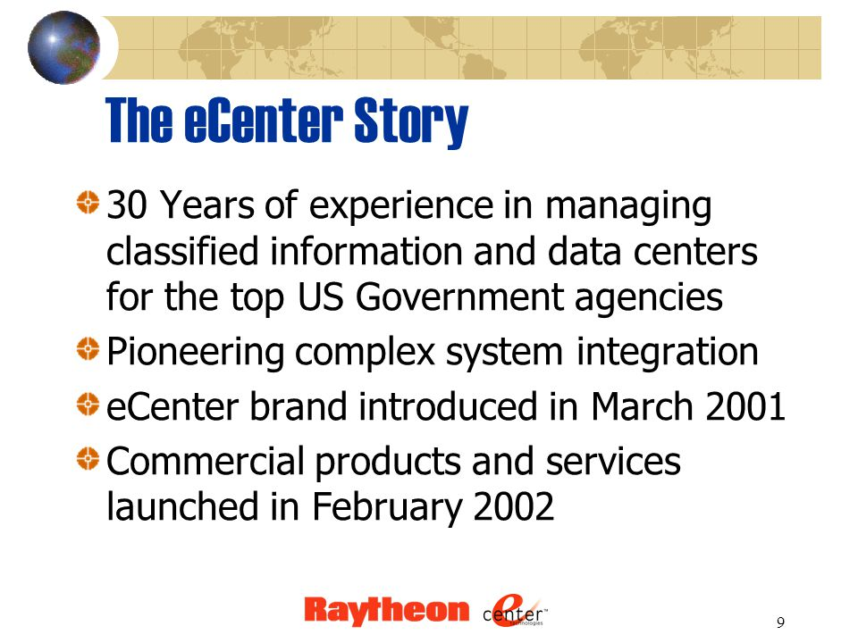 9 The eCenter Story 30 Years of experience in managing classified information and data centers for the top US Government agencies Pioneering complex system integration eCenter brand introduced in March 2001 Commercial products and services launched in February 2002