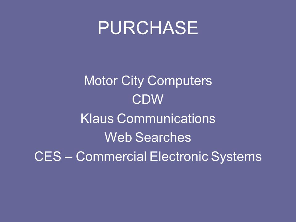 PURCHASE Motor City Computers CDW Klaus Communications Web Searches CES – Commercial Electronic Systems