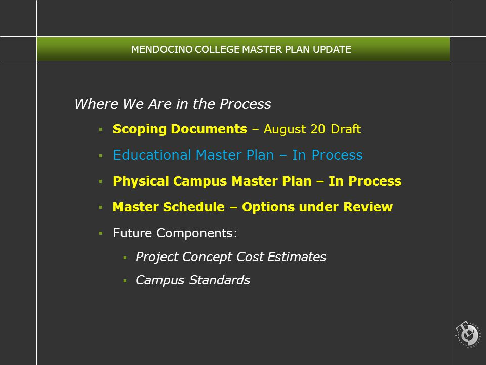 MENDOCINO COLLEGE MASTER PLAN UPDATE Where We Are in the Process  Scoping Documents – August 20 Draft  Educational Master Plan – In Process  Physical Campus Master Plan – In Process  Master Schedule – Options under Review  Future Components:  Project Concept Cost Estimates  Campus Standards