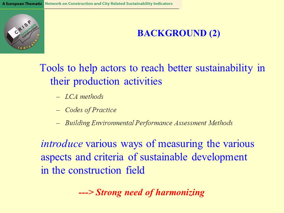 Tools to help actors to reach better sustainability in their production activities –LCA methods –Codes of Practice –Building Environmental Performance
