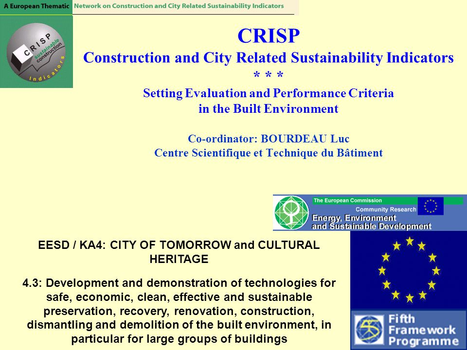 CRISP Construction and City Related Sustainability Indicators * * * Setting Evaluation and Performance Criteria in the Built Environment Co-ordinator: BOURDEAU Luc Centre Scientifique et Technique du Bâtiment EESD / KA4: CITY OF TOMORROW and CULTURAL HERITAGE 4.3: Development and demonstration of technologies for safe, economic, clean, effective and sustainable preservation, recovery, renovation, construction, dismantling and demolition of the built environment, in particular for large groups of buildings