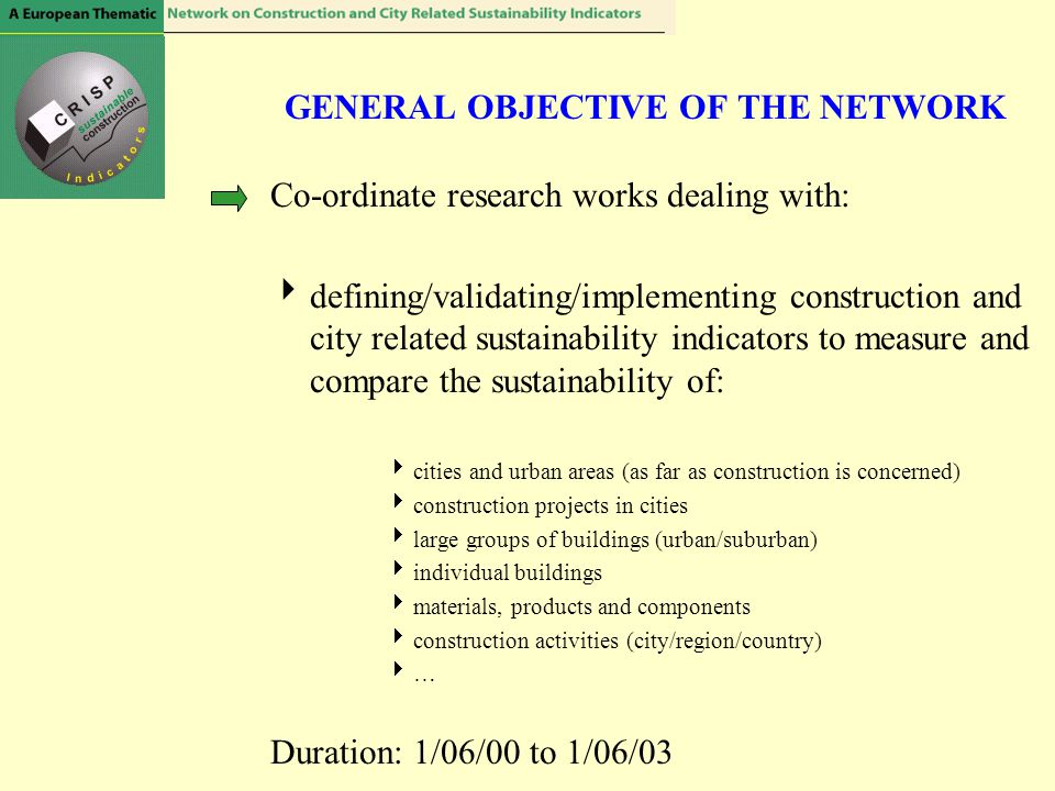 GENERAL OBJECTIVE OF THE NETWORK Co-ordinate research works dealing with:  defining/validating/implementing construction and city related sustainability indicators to measure and compare the sustainability of:  cities and urban areas (as far as construction is concerned)  construction projects in cities  large groups of buildings (urban/suburban)  individual buildings  materials, products and components  construction activities (city/region/country)  … Duration: 1/06/00 to 1/06/03