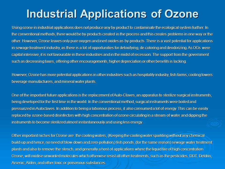 Industrial Applications of Ozone Using ozone in industrial applications does not produce any by-product to contaminate the ecological system further.