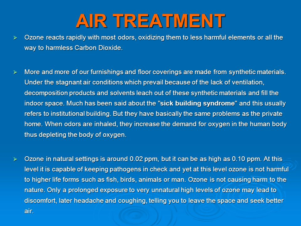 AIR TREATMENT  Ozone reacts rapidly with most odors, oxidizing them to less harmful elements or all the way to harmless Carbon Dioxide.  More and mo