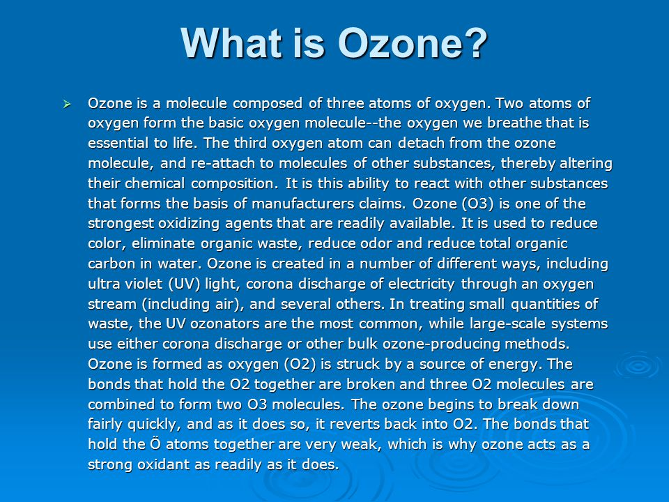 What is Ozone?  Ozone is a molecule composed of three atoms of oxygen. Two atoms of oxygen form the basic oxygen molecule--the oxygen we breathe that