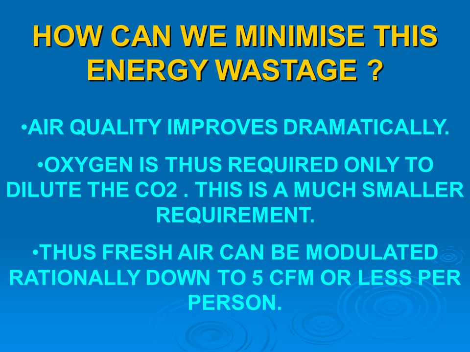 HOW CAN WE MINIMISE THIS ENERGY WASTAGE ? AIR QUALITY IMPROVES DRAMATICALLY. OXYGEN IS THUS REQUIRED ONLY TO DILUTE THE CO2. THIS IS A MUCH SMALLER RE