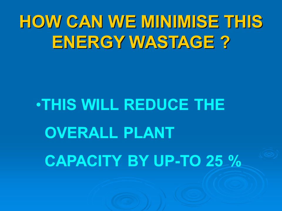 HOW CAN WE MINIMISE THIS ENERGY WASTAGE ? THIS WILL REDUCE THE OVERALL PLANT CAPACITY BY UP-TO 25 %