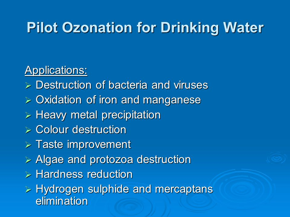Pilot Ozonation for Drinking Water Applications:  Destruction of bacteria and viruses  Oxidation of iron and manganese  Heavy metal precipitation 