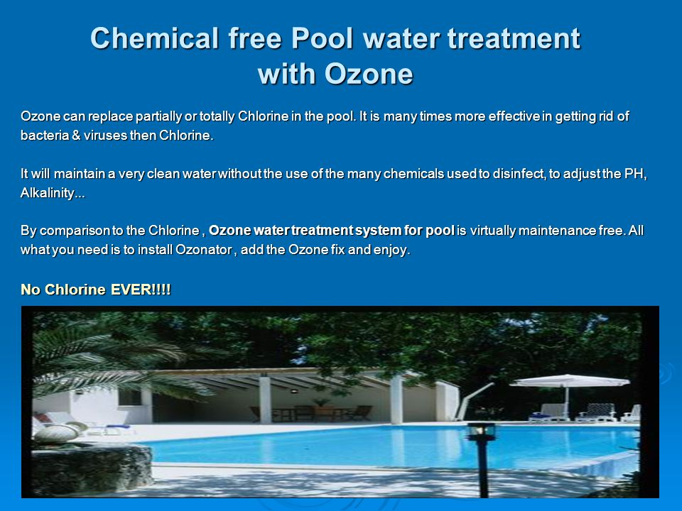 Chemical free Pool water treatment with Ozone Ozone can replace partially or totally Chlorine in the pool. It is many times more effective in getting