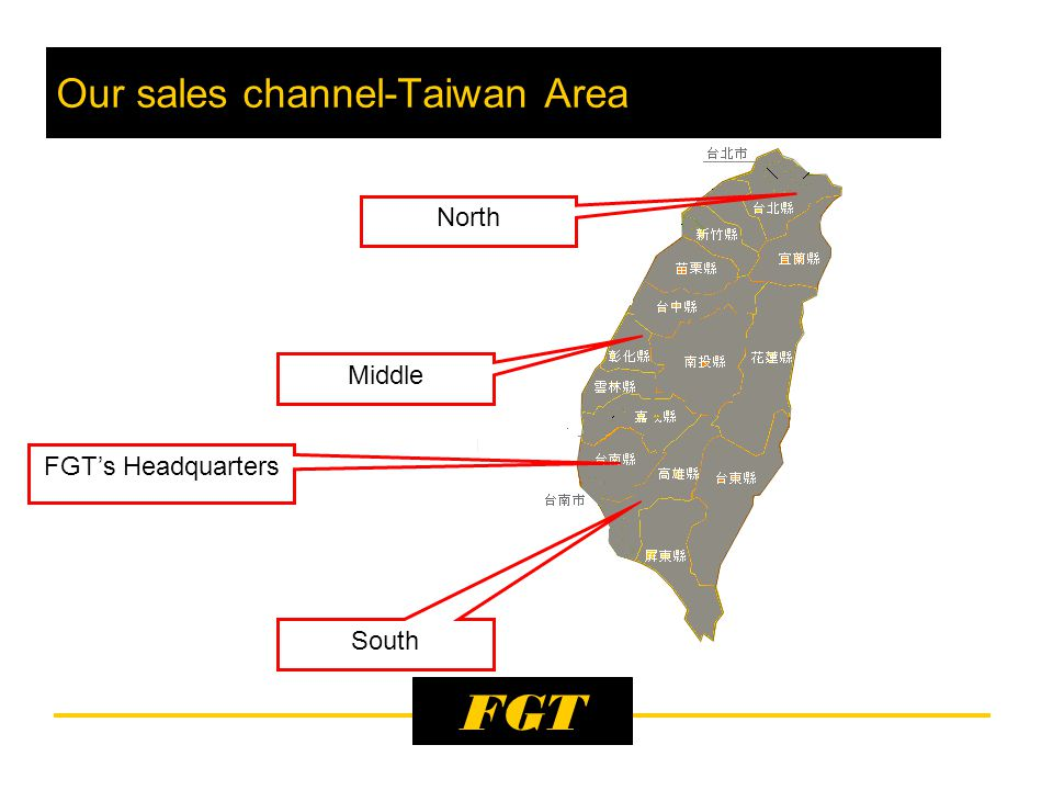 FGT FGT's Headquarters Our sales channel-Taiwan Area South North Middle