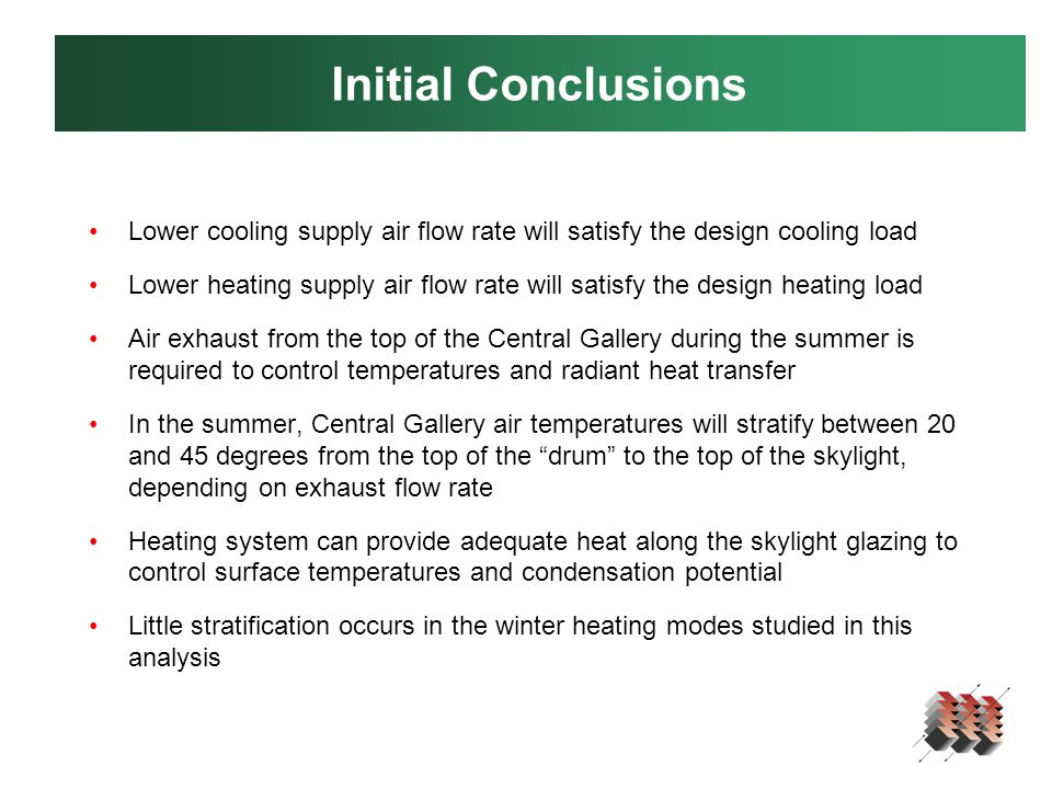 Initial Conclusions Lower cooling supply air flow rate will satisfy the design cooling load Lower heating supply air flow rate will satisfy the design heating load Air exhaust from the top of the Central Gallery during the summer is required to control temperatures and radiant heat transfer In the summer, Central Gallery air temperatures will stratify between 20 and 45 degrees from the top of the drum to the top of the skylight, depending on exhaust flow rate Heating system can provide adequate heat along the skylight glazing to control surface temperatures and condensation potential Little stratification occurs in the winter heating modes studied in this analysis