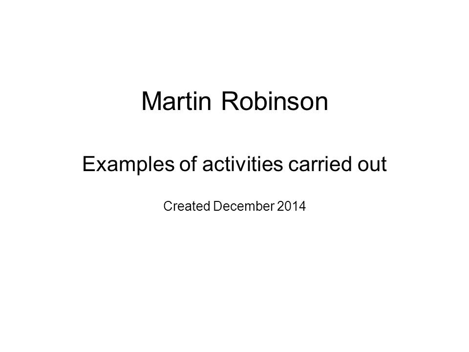 Martin Robinson Examples of activities carried out Created December 2014