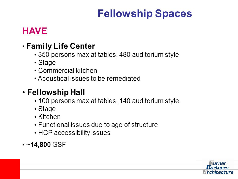 Fellowship Spaces HAVE Family Life Center 350 persons max at tables, 480 auditorium style Stage Commercial kitchen Acoustical issues to be remediated