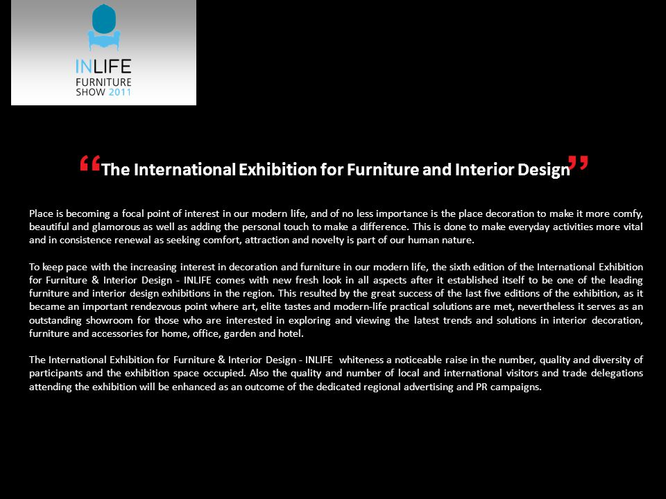 The International Exhibition for Furniture and Interior Design Place is becoming a focal point of interest in our modern life, and of no less importance is the place decoration to make it more comfy, beautiful and glamorous as well as adding the personal touch to make a difference.