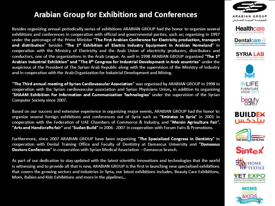 Arabian Group for Exhibitions and Conferences Besides organizing annual periodically series of exhibitions ARABIAN GROUP had the honor to organize several exhibitions and conferences in cooperation with official and governmental parties, such as; organizing in 1997 under the patronage of the Prime Minister The First Arabian Conference for Electricity production, transport and distribution besides The 1 st Exhibition of Electric Industry Equipment In Arabian Homeland in cooperation with the Ministry of Electricity and the Arab Union of electricity producers, distributors and conductors, one of the organizations in the Arab League.