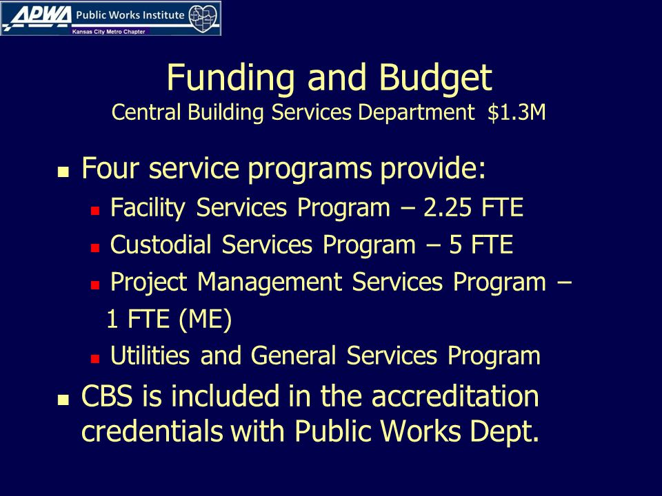 Funding and Budget Central Building Services Department $1.3M Four service programs provide: Facility Services Program – 2.25 FTE Custodial Services Program – 5 FTE Project Management Services Program – 1 FTE (ME) Utilities and General Services Program CBS is included in the accreditation credentials with Public Works Dept.