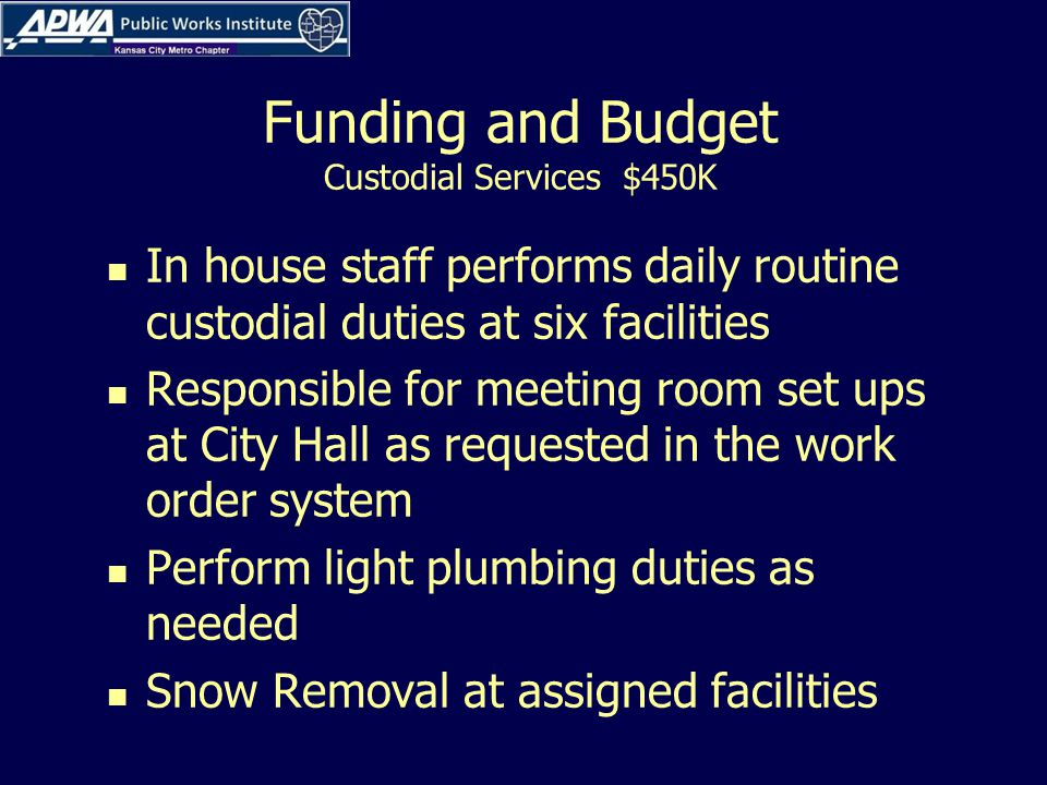 Funding and Budget Custodial Services $450K In house staff performs daily routine custodial duties at six facilities Responsible for meeting room set ups at City Hall as requested in the work order system Perform light plumbing duties as needed Snow Removal at assigned facilities
