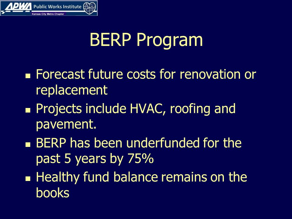 BERP Program Forecast future costs for renovation or replacement Projects include HVAC, roofing and pavement.
