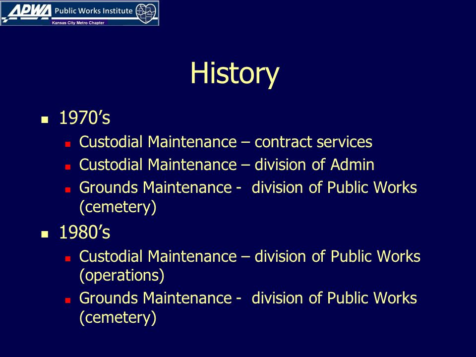History 1970's Custodial Maintenance – contract services Custodial Maintenance – division of Admin Grounds Maintenance - division of Public Works (cemetery) 1980's Custodial Maintenance – division of Public Works (operations) Grounds Maintenance - division of Public Works (cemetery)