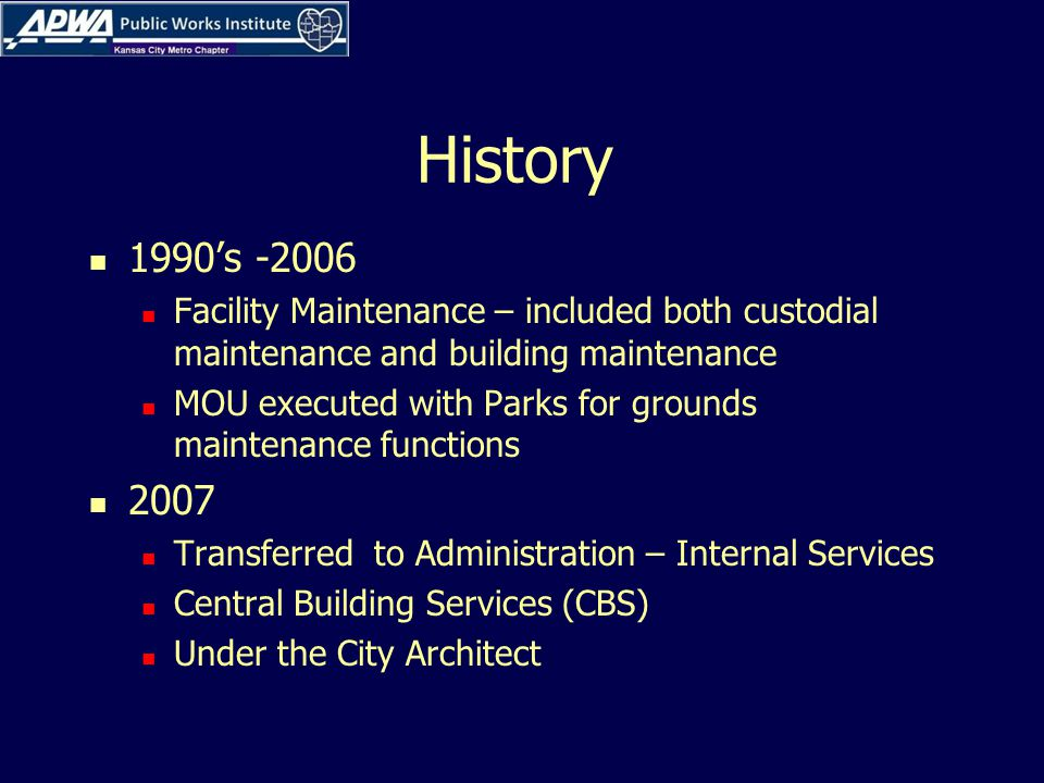 History 1990's -2006 Facility Maintenance – included both custodial maintenance and building maintenance MOU executed with Parks for grounds maintenance functions 2007 Transferred to Administration – Internal Services Central Building Services (CBS) Under the City Architect