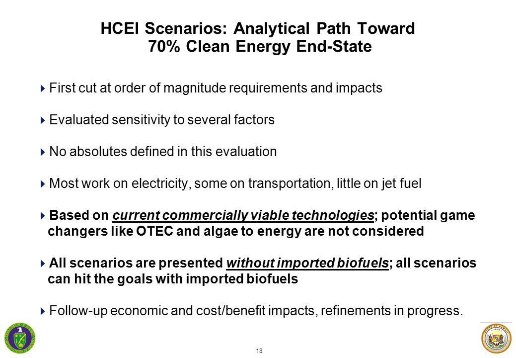 18 HCEI Scenarios: Analytical Path Toward 70% Clean Energy End-State  First cut at order of magnitude requirements and impacts  Evaluated sensitivity to several factors  No absolutes defined in this evaluation  Most work on electricity, some on transportation, little on jet fuel  Based on current commercially viable technologies; potential game changers like OTEC and algae to energy are not considered  All scenarios are presented without imported biofuels; all scenarios can hit the goals with imported biofuels  Follow-up economic and cost/benefit impacts, refinements in progress.
