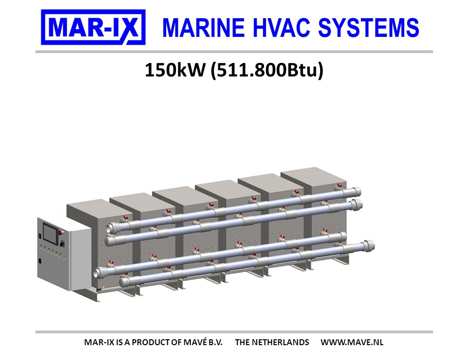 MARINE HVAC SYSTEMS 150kW (511.800Btu) MAR-IX IS A PRODUCT OF MAVÉ B.V. THE NETHERLANDS WWW.MAVE.NL