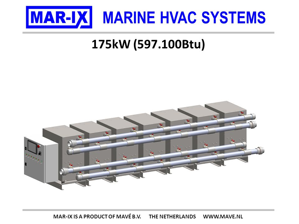 MARINE HVAC SYSTEMS 175kW (597.100Btu) MAR-IX IS A PRODUCT OF MAVÉ B.V. THE NETHERLANDS WWW.MAVE.NL