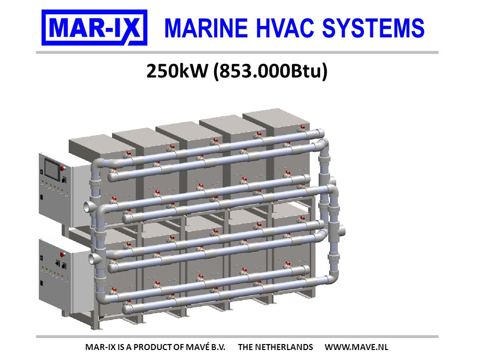 MARINE HVAC SYSTEMS 250kW (853.000Btu) MAR-IX IS A PRODUCT OF MAVÉ B.V. THE NETHERLANDS WWW.MAVE.NL