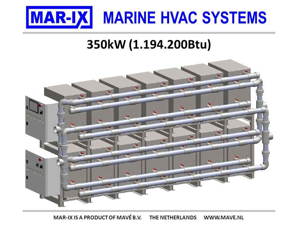 MARINE HVAC SYSTEMS 350kW (1.194.200Btu) MAR-IX IS A PRODUCT OF MAVÉ B.V.