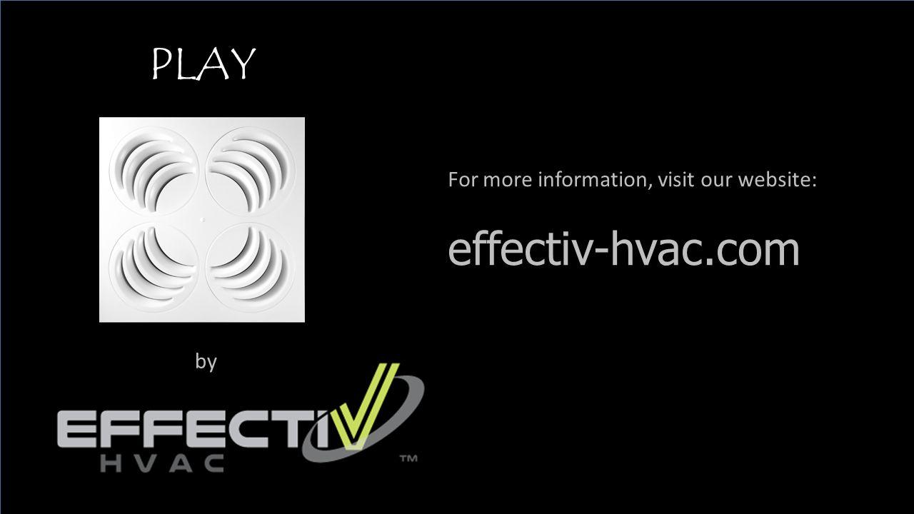 PLAY by For more information, visit our website: effectiv-hvac.com