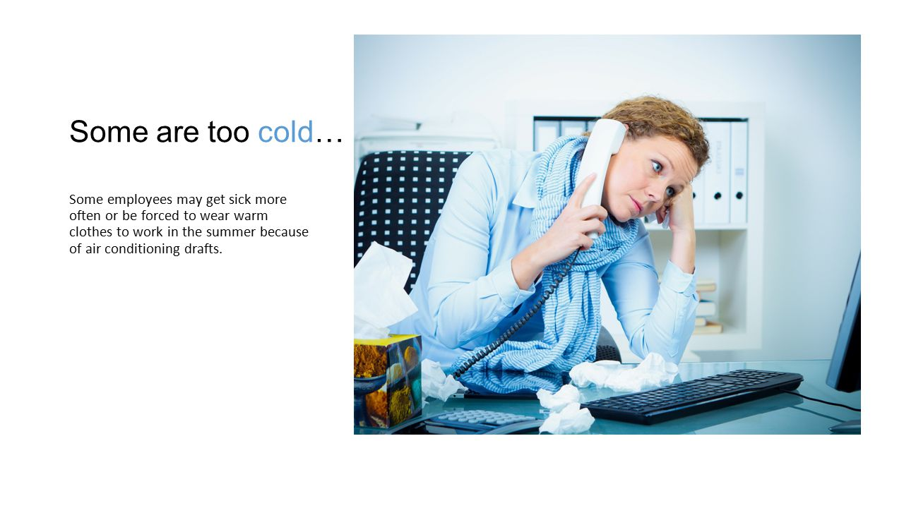 Some are too cold… Some employees may get sick more often or be forced to wear warm clothes to work in the summer because of air conditioning drafts.