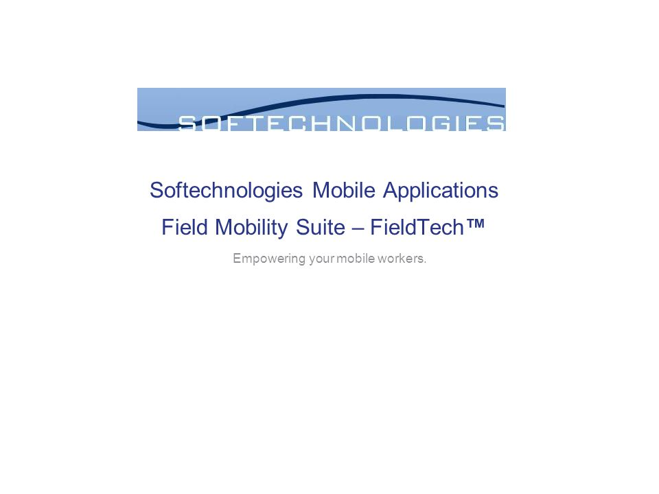 Softechnologies Mobile Applications Field Mobility Suite – FieldTech™ Empowering your mobile workers.