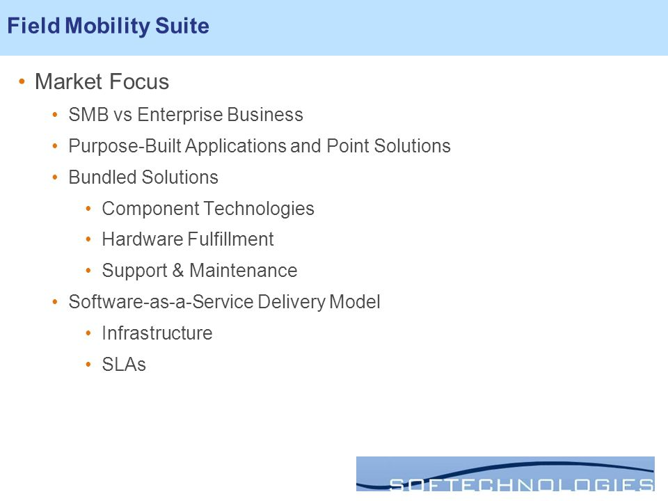 Market Focus SMB vs Enterprise Business Purpose-Built Applications and Point Solutions Bundled Solutions Component Technologies Hardware Fulfillment Support & Maintenance Software-as-a-Service Delivery Model Infrastructure SLAs Field Mobility Suite