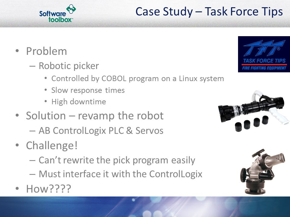 Case Study – Task Force Tips Problem – Robotic picker Controlled by COBOL program on a Linux system Slow response times High downtime Solution – revamp the robot – AB ControlLogix PLC & Servos Challenge.