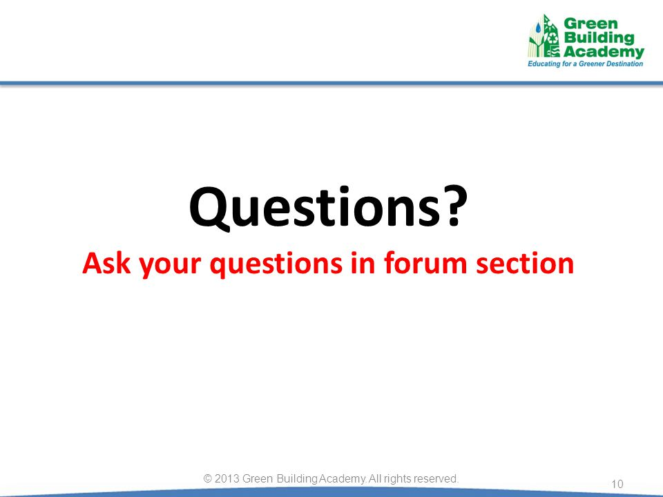Questions. Ask your questions in forum section 10 © 2013 Green Building Academy.
