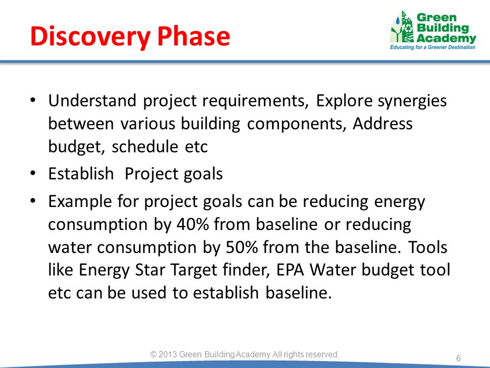 Discovery Phase Understand project requirements, Explore synergies between various building components, Address budget, schedule etc Establish Project goals Example for project goals can be reducing energy consumption by 40% from baseline or reducing water consumption by 50% from the baseline.
