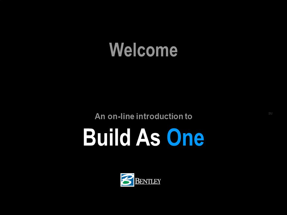 BUILD AS ONE BENTLEY.COM/BIM (c) 2005 Bentley Systems, Inc. Build As One SM Welcome An on-line introduction to
