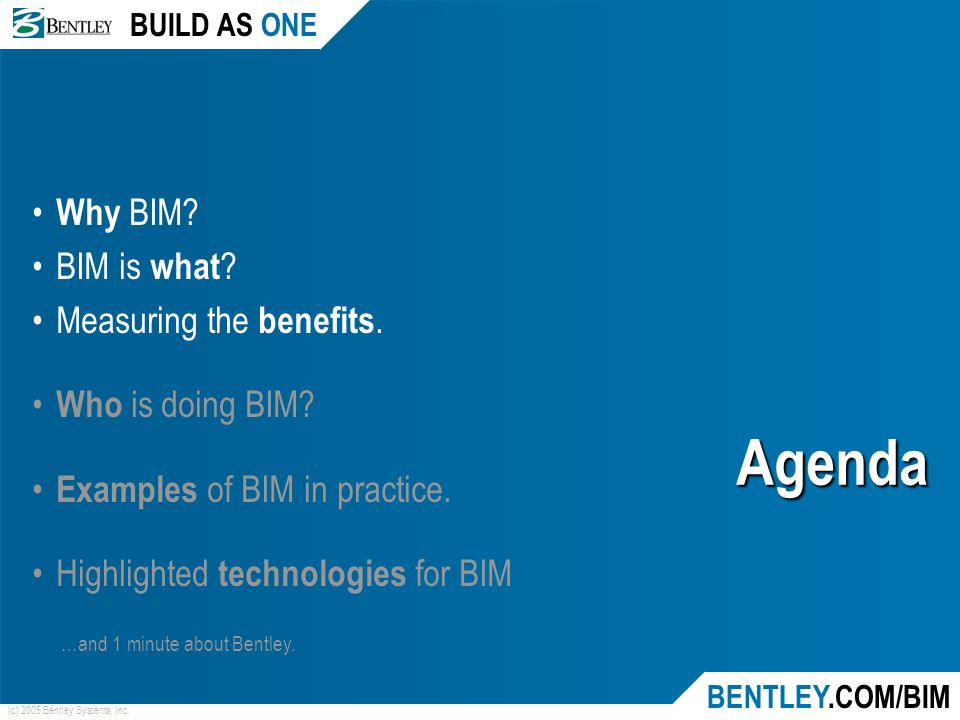 BUILD AS ONE BENTLEY.COM/BIM (c) 2005 Bentley Systems, Inc. Agenda Why BIM? BIM is what ? Measuring the benefits. Who is doing BIM? Examples of BIM in