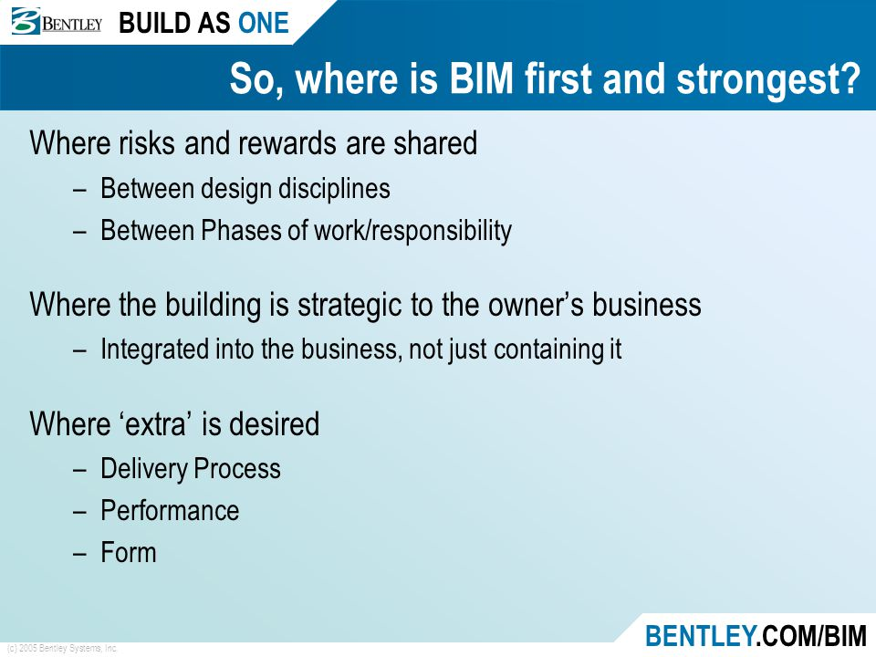 BUILD AS ONE BENTLEY.COM/BIM (c) 2005 Bentley Systems, Inc. So, where is BIM first and strongest? Where risks and rewards are shared –Between design d