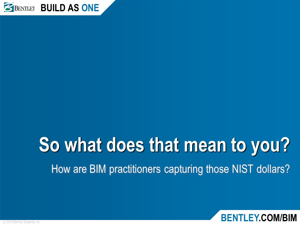 BUILD AS ONE BENTLEY.COM/BIM (c) 2005 Bentley Systems, Inc. So what does that mean to you? How are BIM practitioners capturing those NIST dollars?