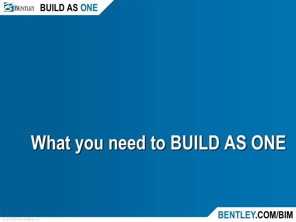 BUILD AS ONE BENTLEY.COM/BIM (c) 2005 Bentley Systems, Inc. What you need to BUILD AS ONE
