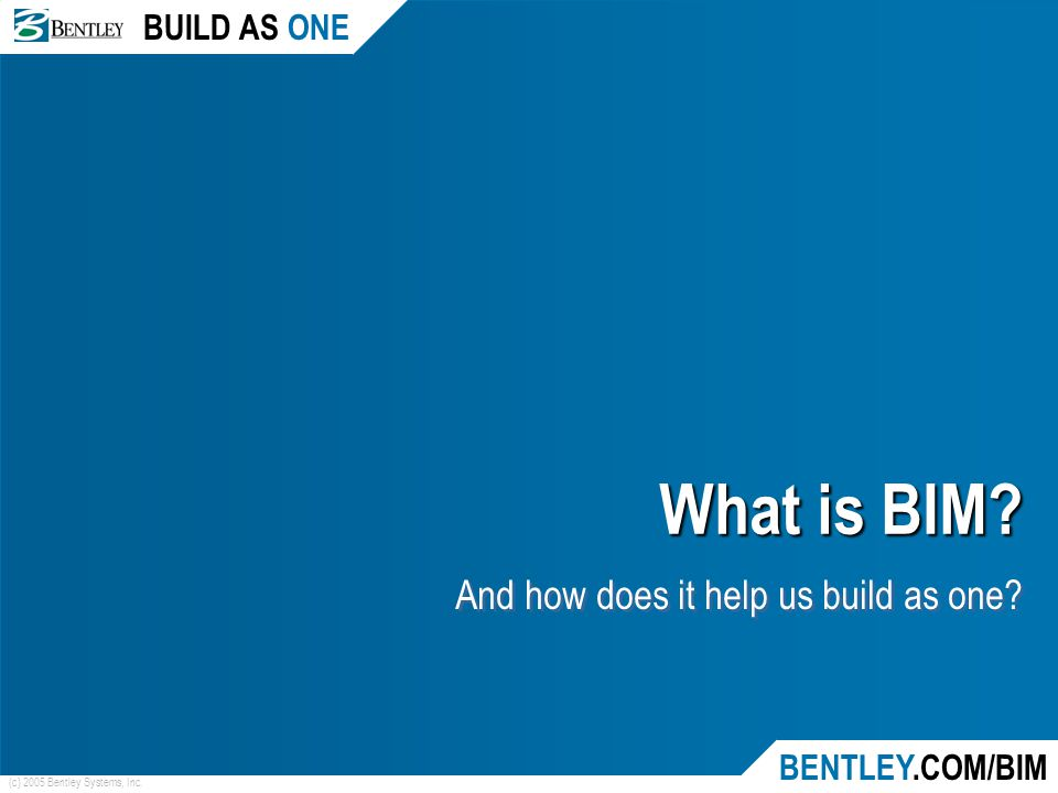 BUILD AS ONE BENTLEY.COM/BIM (c) 2005 Bentley Systems, Inc. What is BIM? And how does it help us build as one?