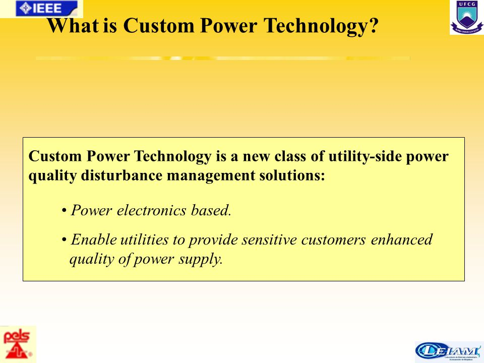 24/63 What is Custom Power Technology? Power electronics based. Enable utilities to provide sensitive customers enhanced quality of power supply. Cust