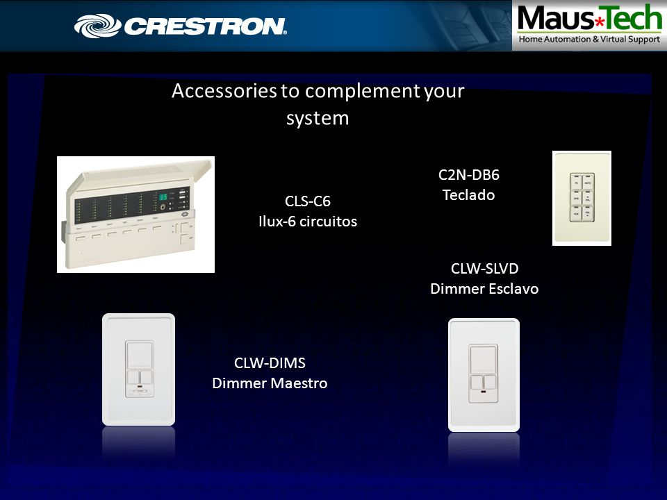 Accessories to complement your system C2N-DB6 C2N-DB6 Teclado CLW-DIMS CLW-DIMS Dimmer Maestro CLW-SLVD CLW-SLVD Dimmer Esclavo CLS-C6 CLS-C6 Ilux-6 circuitos